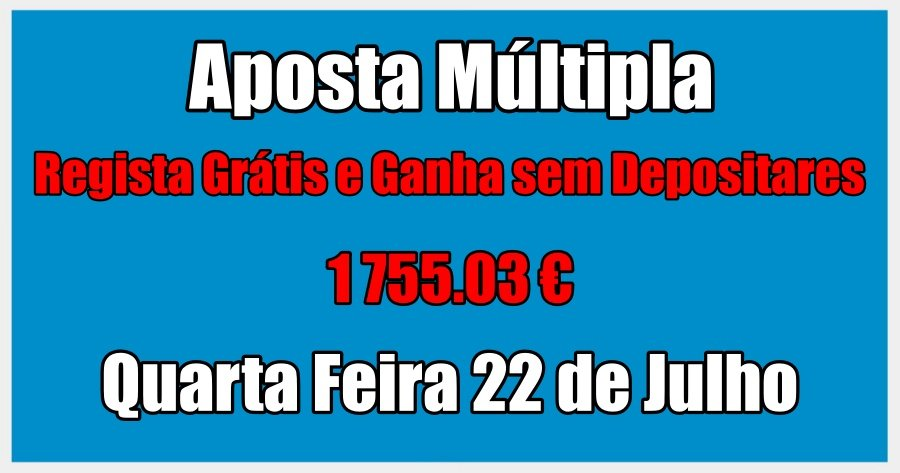 Aposta Múltipla – Terça Feira 21 de Julho – Regista Grátis e Ganha sem Depositares