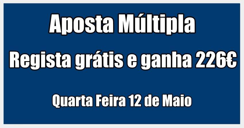 Aposta Múltipla - Quarta Feira 12 de Maio - Regista Grátis e Ganha sem Depositares